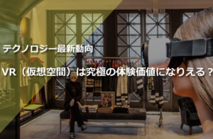 『ファッション×VR(仮想現実)』 最新情報 !「テクノロジー」が変える新たな「体験価値」