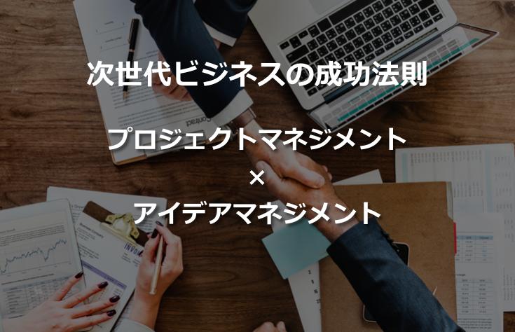 「プロジェクトマネジメント」×「アイデアマネジメント」次世代ビジネスの成功法則!